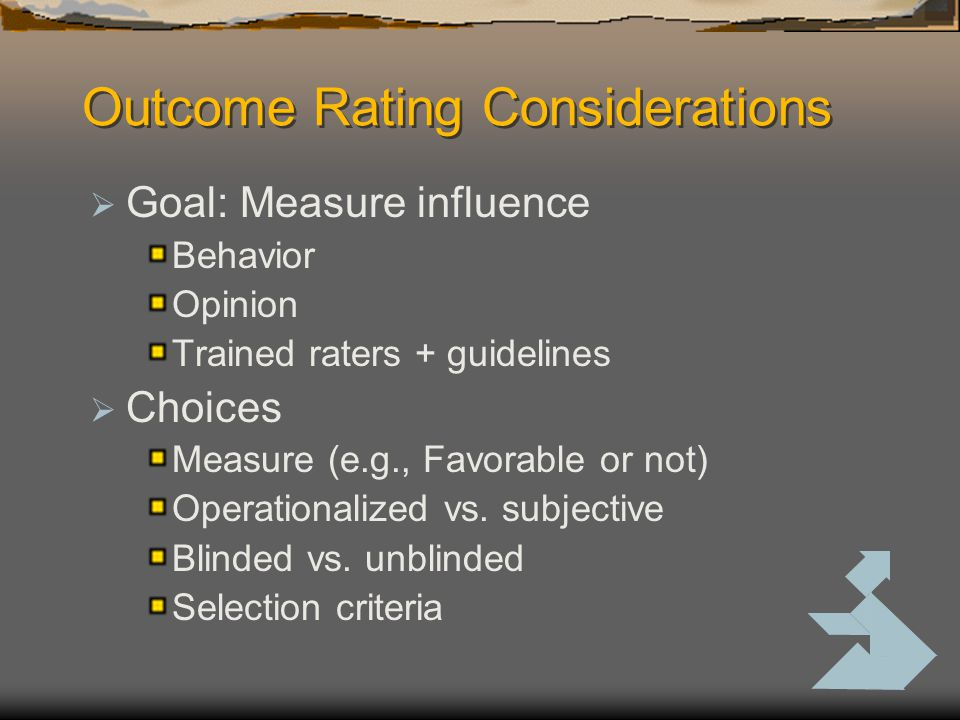 Outcome Rating Considerations  Goal: Measure influence Behavior Opinion Trained raters + guidelines  Choices Measure (e.g., Favorable or not) Operationalized vs.