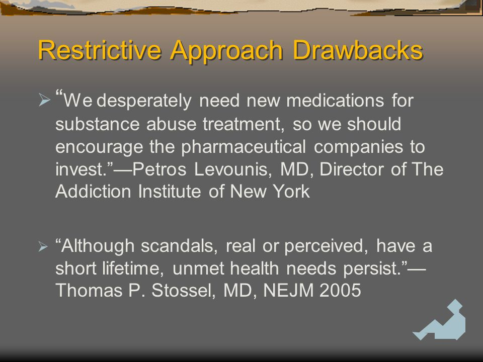 Restrictive Approach Drawbacks  We desperately need new medications for substance abuse treatment, so we should encourage the pharmaceutical companies to invest. —Petros Levounis, MD, Director of The Addiction Institute of New York  Although scandals, real or perceived, have a short lifetime, unmet health needs persist. — Thomas P.