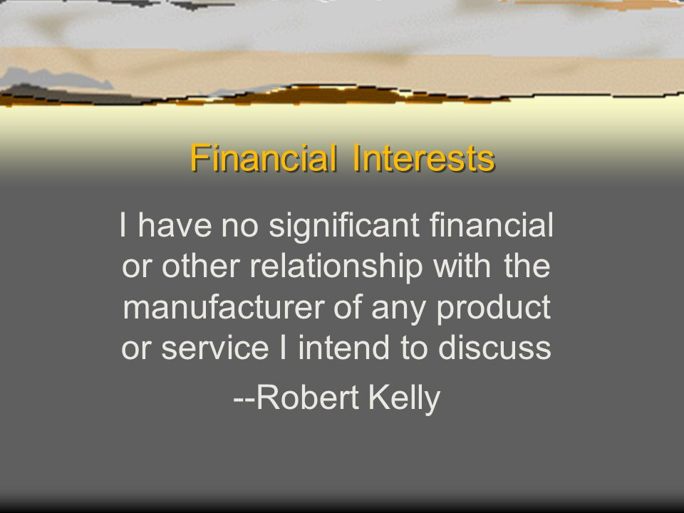 Financial Interests I have no significant financial or other relationship with the manufacturer of any product or service I intend to discuss --Robert Kelly