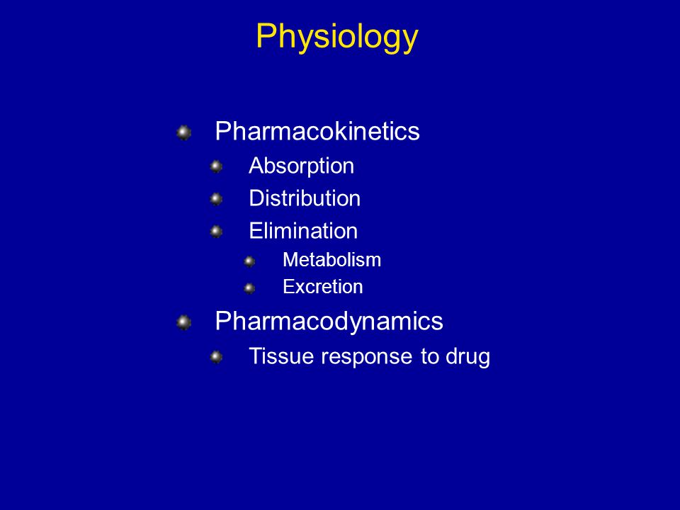 Physiology Pharmacokinetics Absorption Distribution Elimination Metabolism Excretion Pharmacodynamics Tissue response to drug