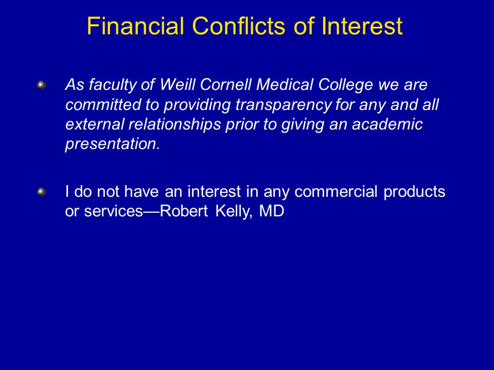 Financial Conflicts of Interest As faculty of Weill Cornell Medical College we are committed to providing transparency for any and all external relati