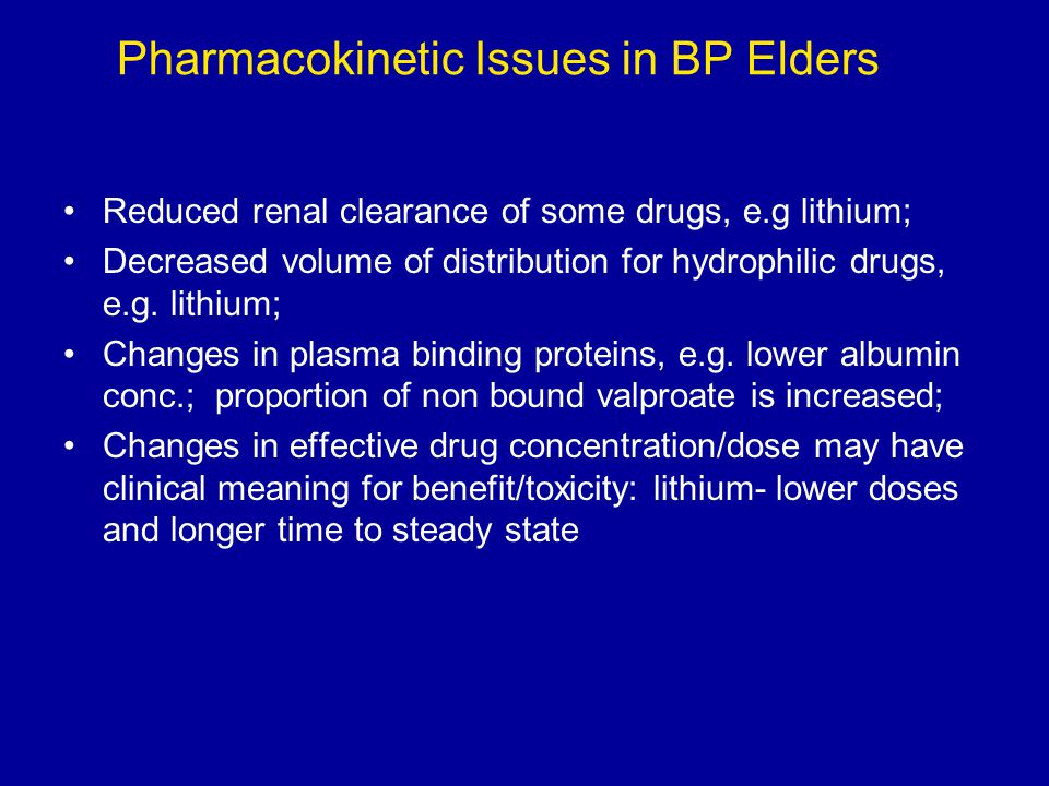 Pharmacokinetic Issues in BP Elders Reduced renal clearance of some drugs, e.g lithium; Decreased volume of distribution for hydrophilic drugs, e.g. l