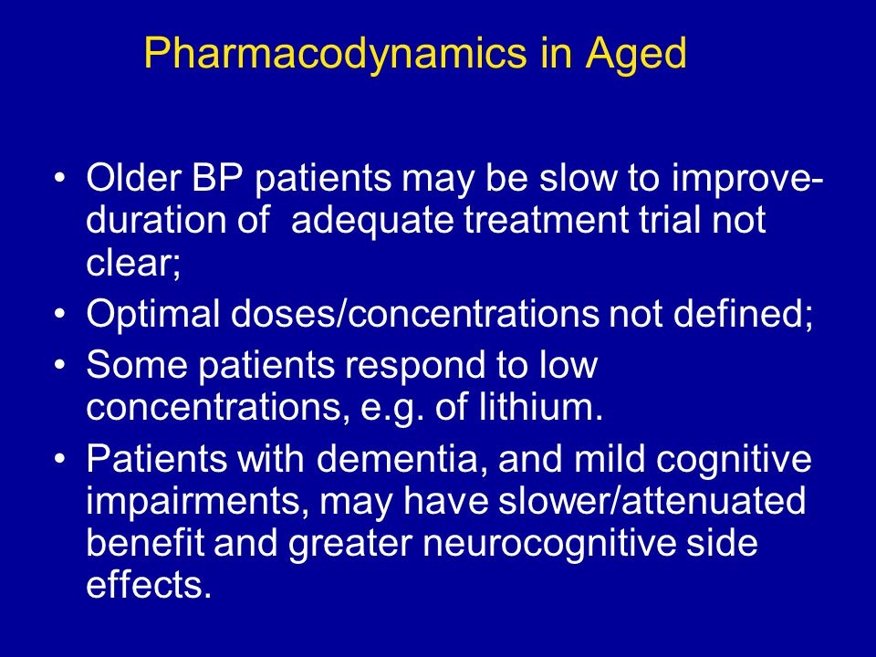 Pharmacodynamics in Aged Older BP patients may be slow to improve- duration of adequate treatment trial not clear; Optimal doses/concentrations not de