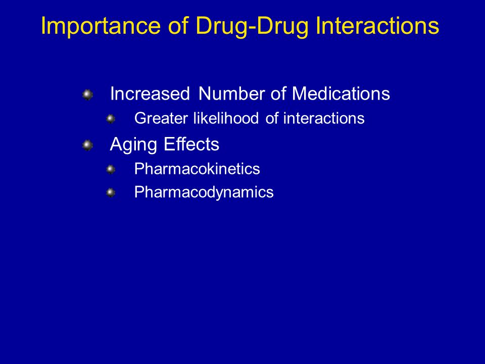 Importance of Drug-Drug Interactions Increased Number of Medications Greater likelihood of interactions Aging Effects Pharmacokinetics Pharmacodynamic