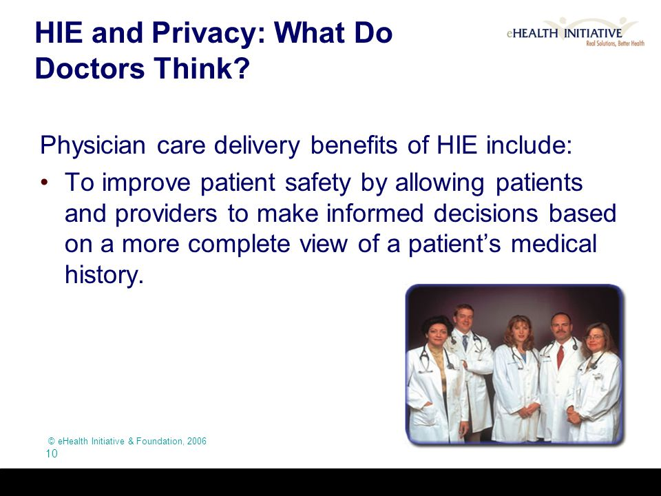 © eHealth Initiative & Foundation, 2006 10 HIE and Privacy: What Do Doctors Think? Physician care delivery benefits of HIE include: To improve patient