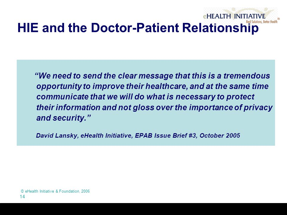 © eHealth Initiative & Foundation, 2006 14 HIE and the Doctor-Patient Relationship We need to send the clear message that this is a tremendous opportunity to improve their healthcare, and at the same time communicate that we will do what is necessary to protect their information and not gloss over the importance of privacy and security. David Lansky, eHealth Initiative, EPAB Issue Brief #3, October 2005