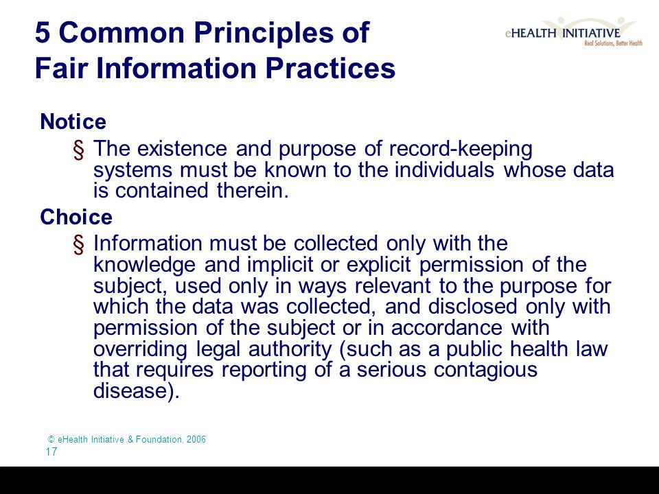 © eHealth Initiative & Foundation, 2006 17 5 Common Principles of Fair Information Practices Notice §The existence and purpose of record-keeping syste