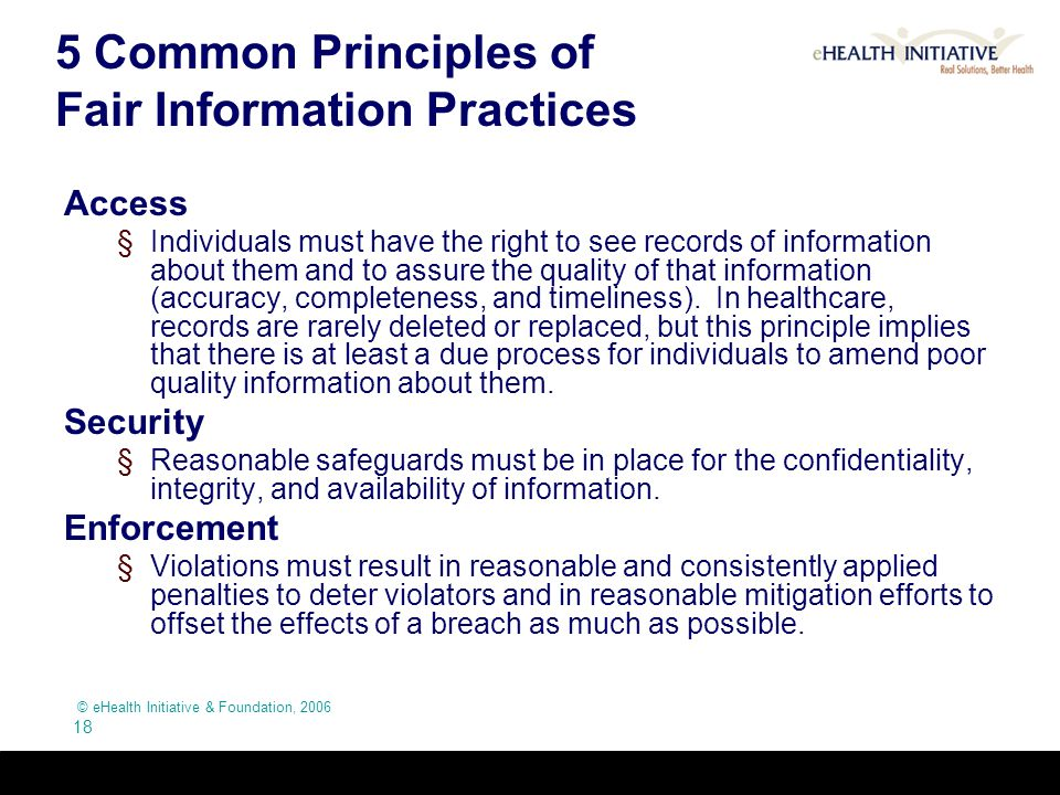 © eHealth Initiative & Foundation, 2006 18 5 Common Principles of Fair Information Practices Access §Individuals must have the right to see records of
