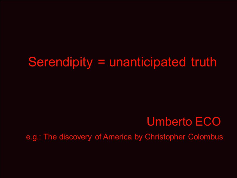 Serendipity = unanticipated truth Umberto ECO e.g.: The discovery of America by Christopher Colombus