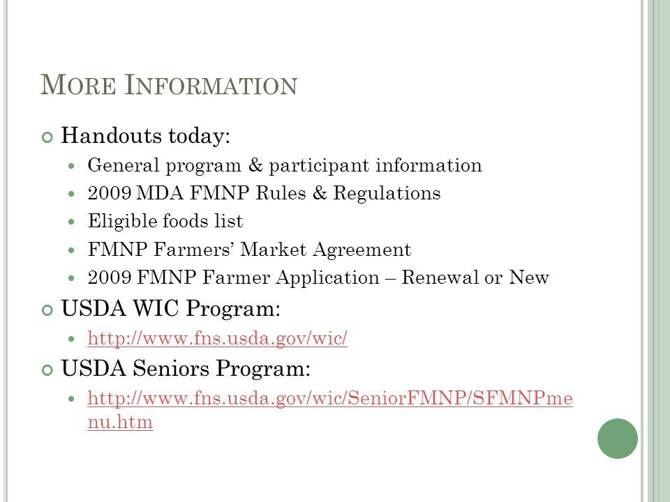 M ORE I NFORMATION Handouts today: General program & participant information 2009 MDA FMNP Rules & Regulations Eligible foods list FMNP Farmers' Marke