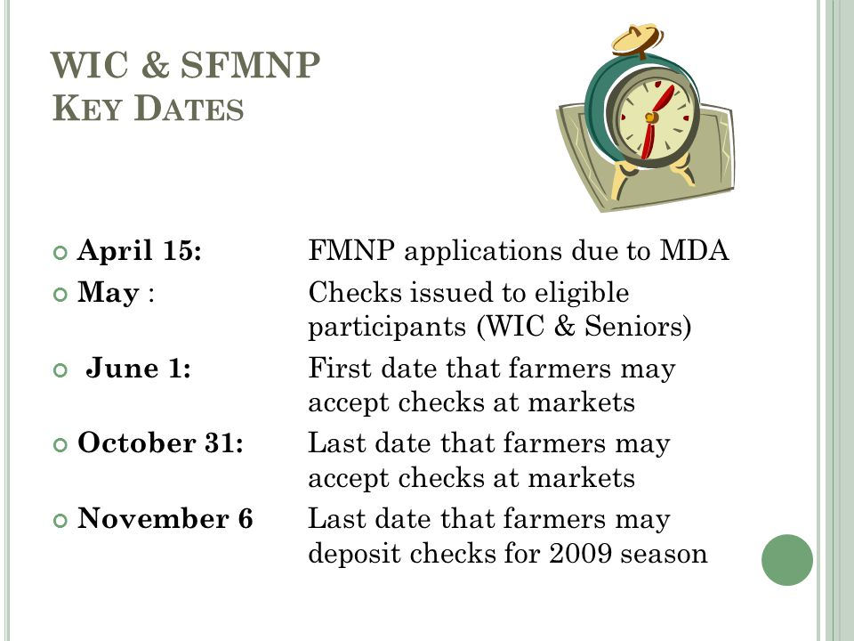WIC & SFMNP K EY D ATES April 15: FMNP applications due to MDA May : Checks issued to eligible participants (WIC & Seniors) June 1: First date that farmers may accept checks at markets October 31: Last date that farmers may accept checks at markets November 6 Last date that farmers may deposit checks for 2009 season