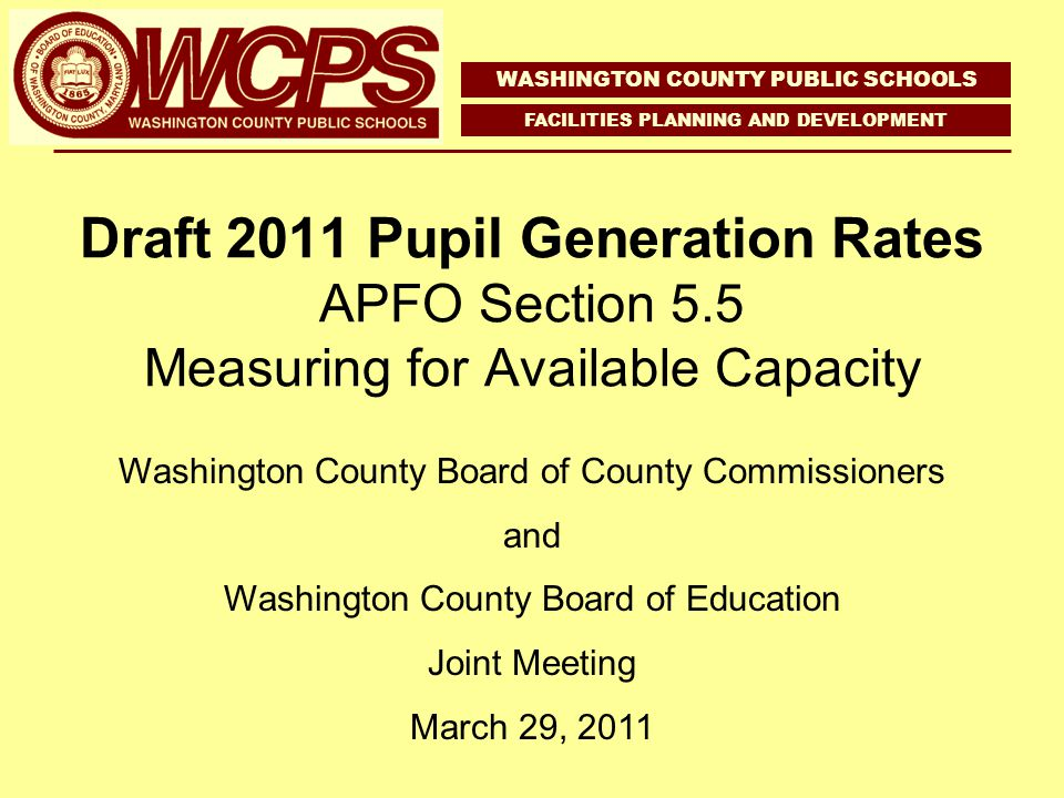 Draft 2011 Pupil Generation Rates APFO Section 5.5 Measuring for Available Capacity WASHINGTON COUNTY PUBLIC SCHOOLS FACILITIES PLANNING AND DEVELOPMENT Washington County Board of County Commissioners and Washington County Board of Education Joint Meeting March 29, 2011