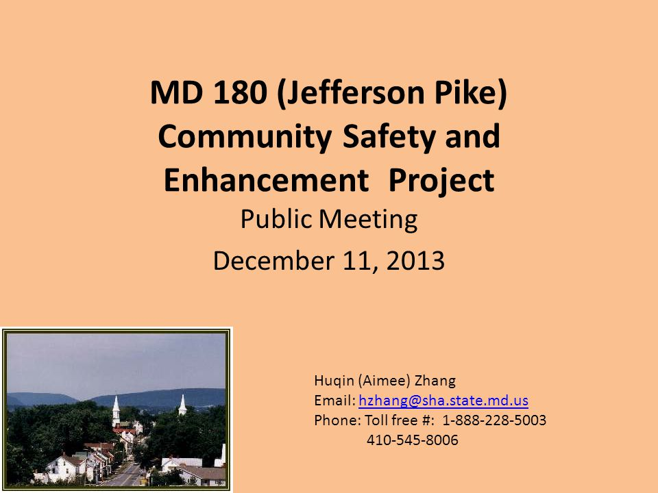 MD 180 (Jefferson Pike) Community Safety and Enhancement Project Public Meeting December 11, 2013 Huqin (Aimee) Zhang Email: hzhang@sha.state.md.ushzhang@sha.state.md.us Phone: Toll free #: 1-888-228-5003 410-545-8006