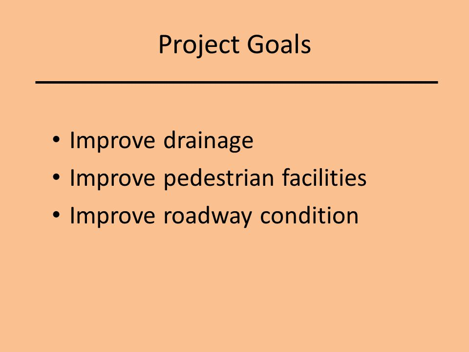 Project Goals Improve drainage Improve pedestrian facilities Improve roadway condition