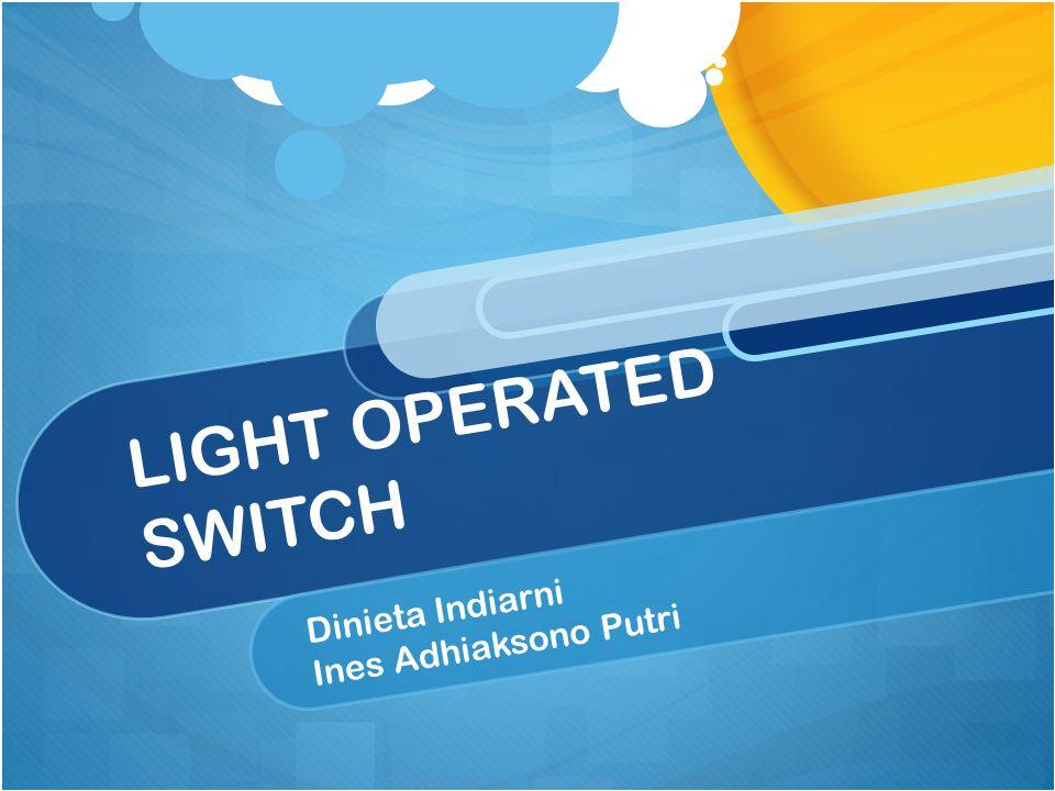 LIGHT OPERATED SWITCH Dinieta Indiarni Ines Adhiaksono Putri