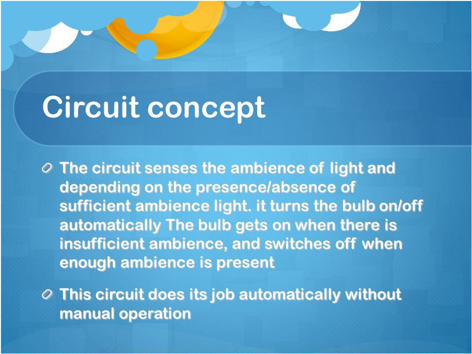 Circuit concept The circuit senses the ambience of light and depending on the presence/absence of sufficient ambience light.