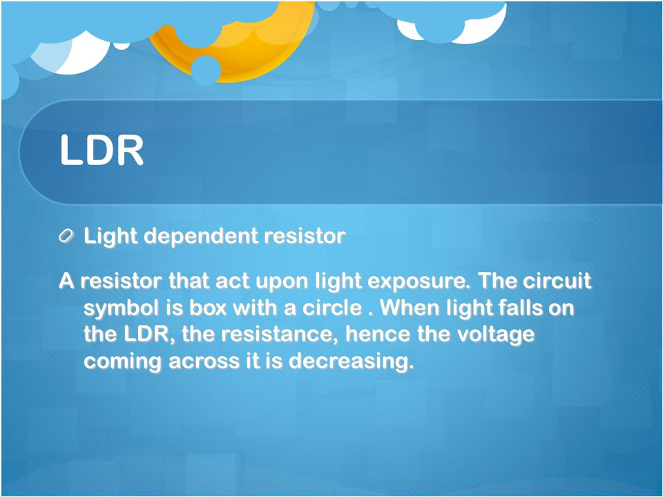 LDR Light dependent resistor A resistor that act upon light exposure.