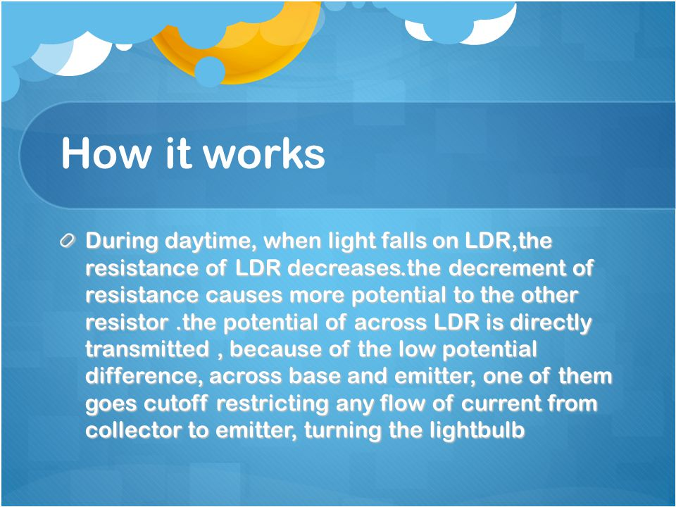 How it works During daytime, when light falls on LDR,the resistance of LDR decreases.the decrement of resistance causes more potential to the other resistor.the potential of across LDR is directly transmitted, because of the low potential difference, across base and emitter, one of them goes cutoff restricting any flow of current from collector to emitter, turning the lightbulb