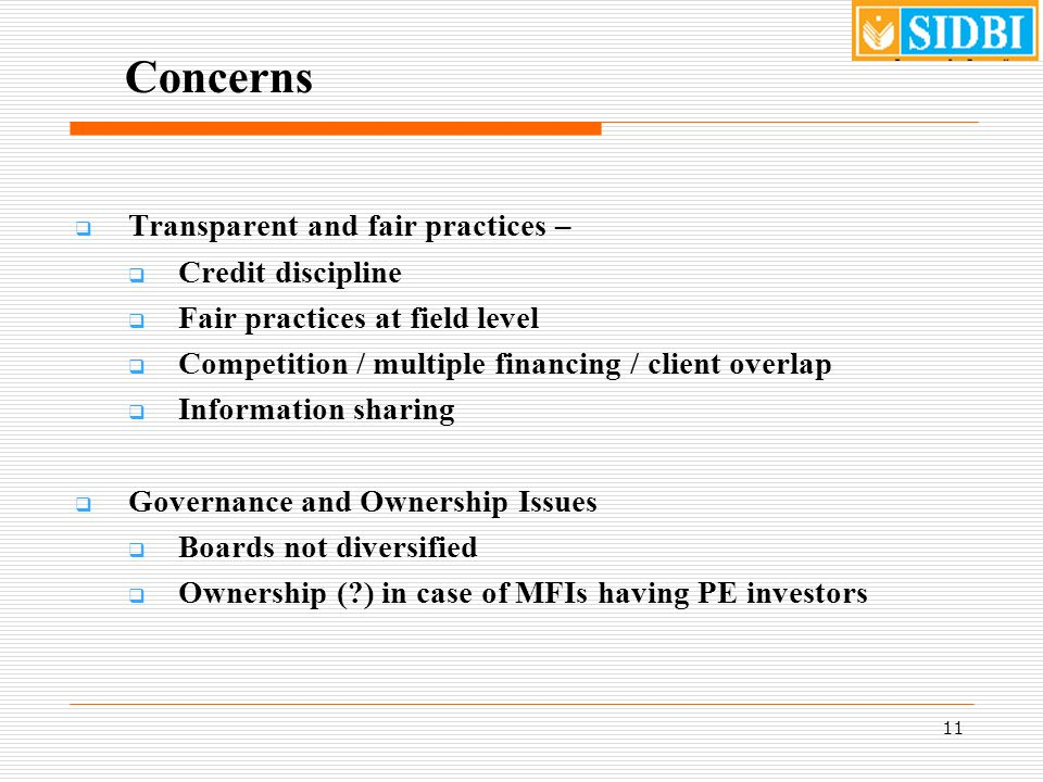 11 Concerns  Transparent and fair practices –  Credit discipline  Fair practices at field level  Competition / multiple financing / client overlap  Information sharing  Governance and Ownership Issues  Boards not diversified  Ownership (?) in case of MFIs having PE investors