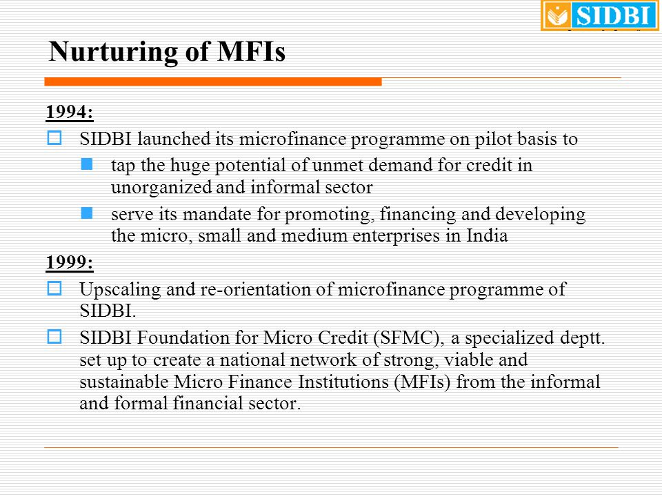 Nurturing of MFIs 1994:  SIDBI launched its microfinance programme on pilot basis to tap the huge potential of unmet demand for credit in unorganized and informal sector serve its mandate for promoting, financing and developing the micro, small and medium enterprises in India 1999:  Upscaling and re-orientation of microfinance programme of SIDBI.