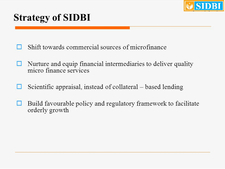 Strategy of SIDBI  Shift towards commercial sources of microfinance  Nurture and equip financial intermediaries to deliver quality micro finance services  Scientific appraisal, instead of collateral – based lending  Build favourable policy and regulatory framework to facilitate orderly growth