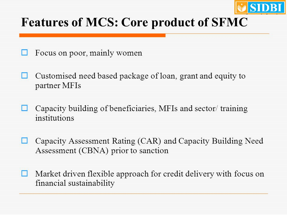 Features of MCS: Core product of SFMC  Focus on poor, mainly women  Customised need based package of loan, grant and equity to partner MFIs  Capacity building of beneficiaries, MFIs and sector/ training institutions  Capacity Assessment Rating (CAR) and Capacity Building Need Assessment (CBNA) prior to sanction  Market driven flexible approach for credit delivery with focus on financial sustainability