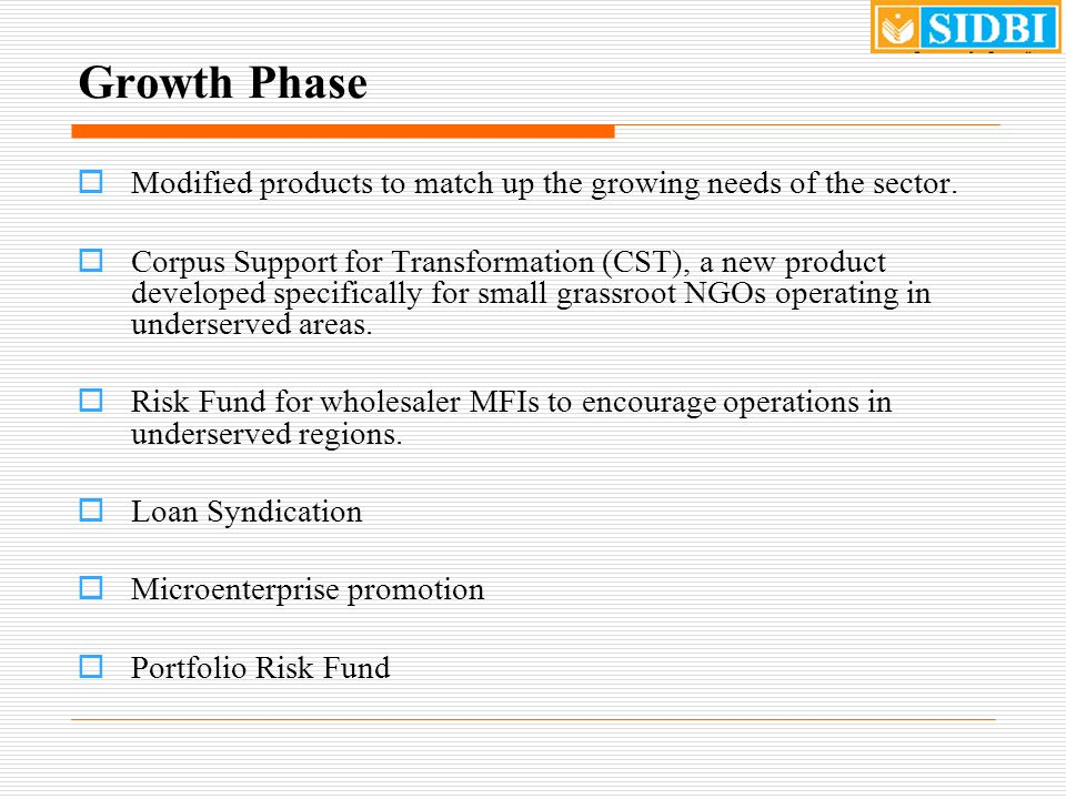 Growth Phase  Equity Funding - SIDBI Growth Fund for MFIs (Corpus of Rs.50 crore) set up to equity investment in well-managed corporate MFIs, in the form of quasi-equity / mezzanine finance in medium rung non-corporate / start-up institutions resource support to Private Equity (PE) funds for equity investments in Indian MFIs Corpus increased to Rs.
