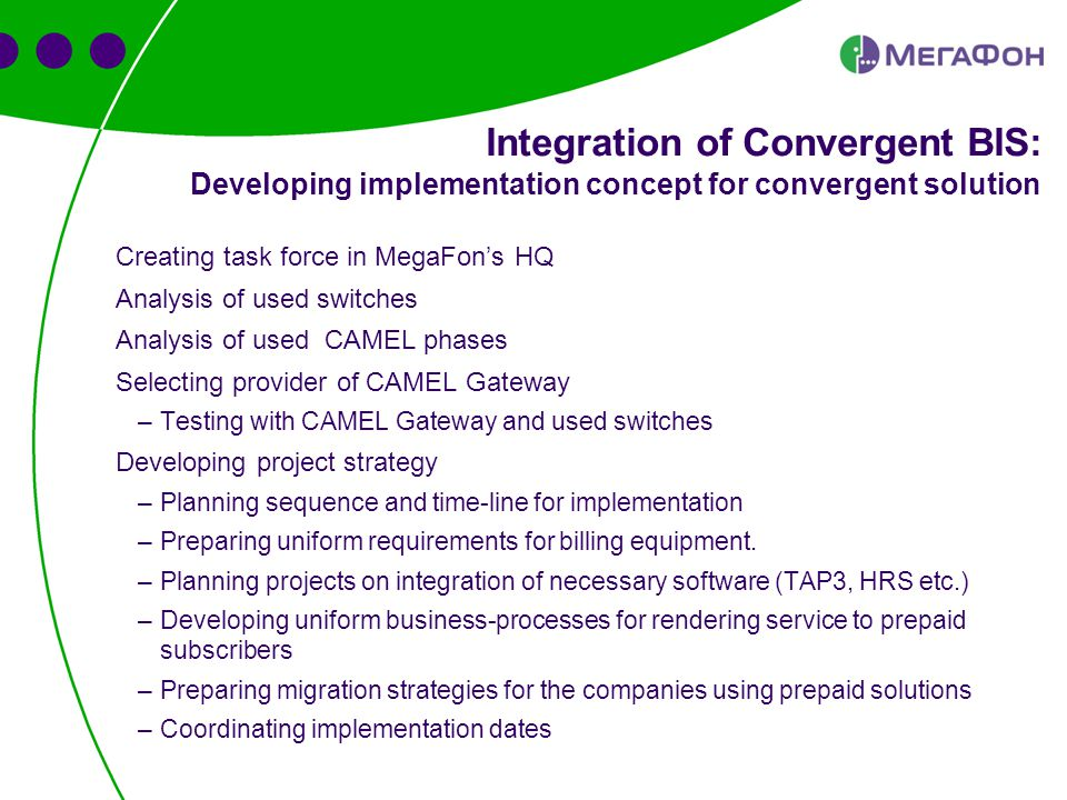 Creating task force in MegaFon's HQ Analysis of used switches Analysis of used CAMEL phases Selecting provider of CAMEL Gateway –Testing with CAMEL Gateway and used switches Developing project strategy –Planning sequence and time-line for implementation –Preparing uniform requirements for billing equipment.