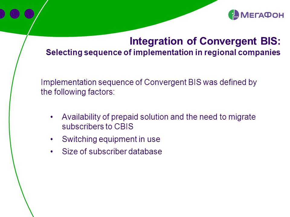 Implementation sequence of Convergent BIS was defined by the following factors: Availability of prepaid solution and the need to migrate subscribers to CBIS Switching equipment in use Size of subscriber database Integration of Convergent BIS: Selecting sequence of implementation in regional companies