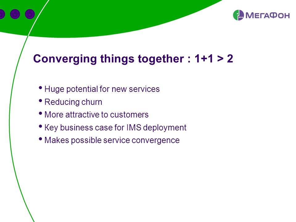 Converging things together : 1+1 > 2 Huge potential for new services Reducing churn More attractive to customers Кey business case for IMS deployment Makes possible service convergence