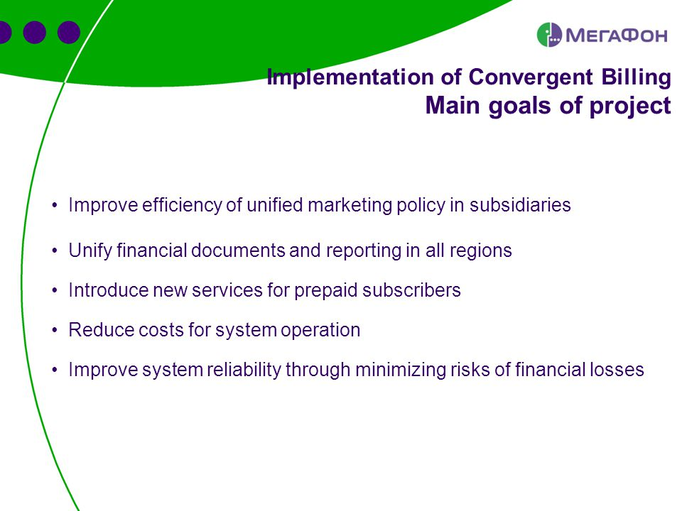 Implementation of Convergent Billing Main goals of project Improve efficiency of unified marketing policy in subsidiaries Unify financial documents and reporting in all regions Introduce new services for prepaid subscribers Reduce costs for system operation Improve system reliability through minimizing risks of financial losses