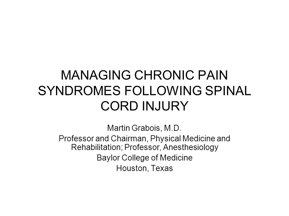 MANAGING CHRONIC PAIN SYNDROMES FOLLOWING SPINAL CORD INJURY Martin Grabois, M.D. Professor and Chairman, Physical Medicine and Rehabilitation; Profes