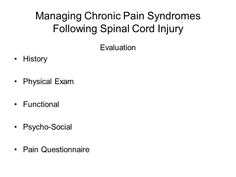 Managing Chronic Pain Syndromes Following Spinal Cord Injury Evaluation History Physical Exam Functional Psycho-Social Pain Questionnaire