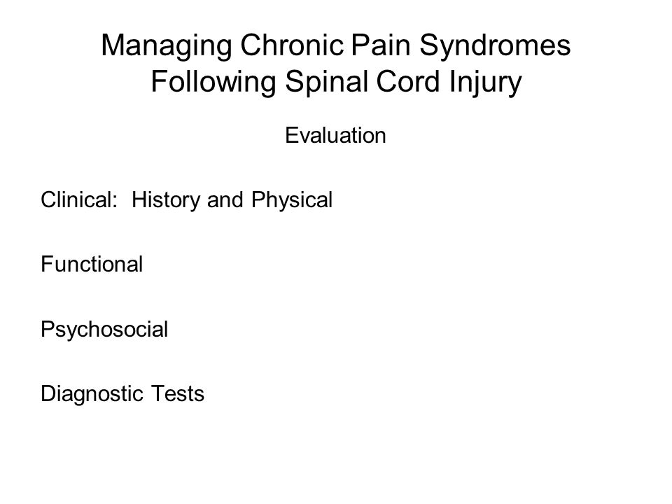 Managing Chronic Pain Syndromes Following Spinal Cord Injury Evaluation Clinical: History and Physical Functional Psychosocial Diagnostic Tests