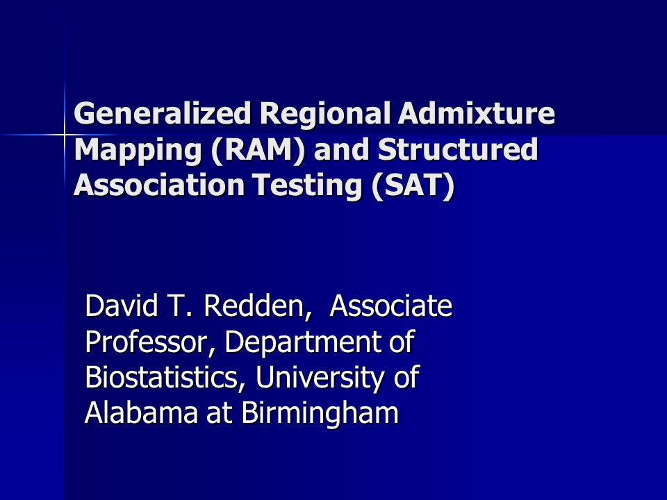 Generalized Regional Admixture Mapping (RAM) and Structured Association Testing (SAT) David T.