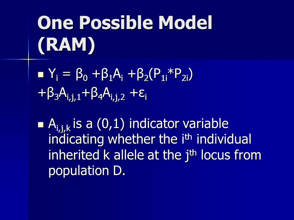 One Possible Model (RAM) Y i = β 0 +β 1 A i +β 2 (P 1i *P 2i ) Y i = β 0 +β 1 A i +β 2 (P 1i *P 2i ) +β 3 A i,j,1 +β 4 A i,j,2 +ε i A i,j,k is a (0,1) indicator variable indicating whether the i th individual inherited k allele at the j th locus from population D.