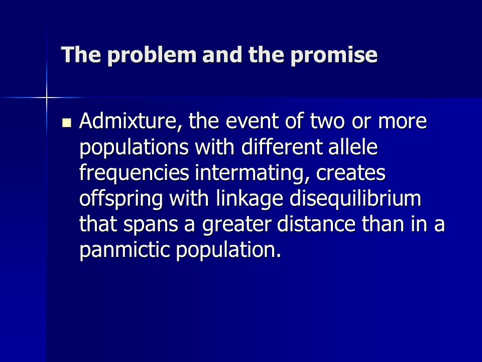 The problem and the promise Admixture, the event of two or more populations with different allele frequencies intermating, creates offspring with linkage disequilibrium that spans a greater distance than in a panmictic population.