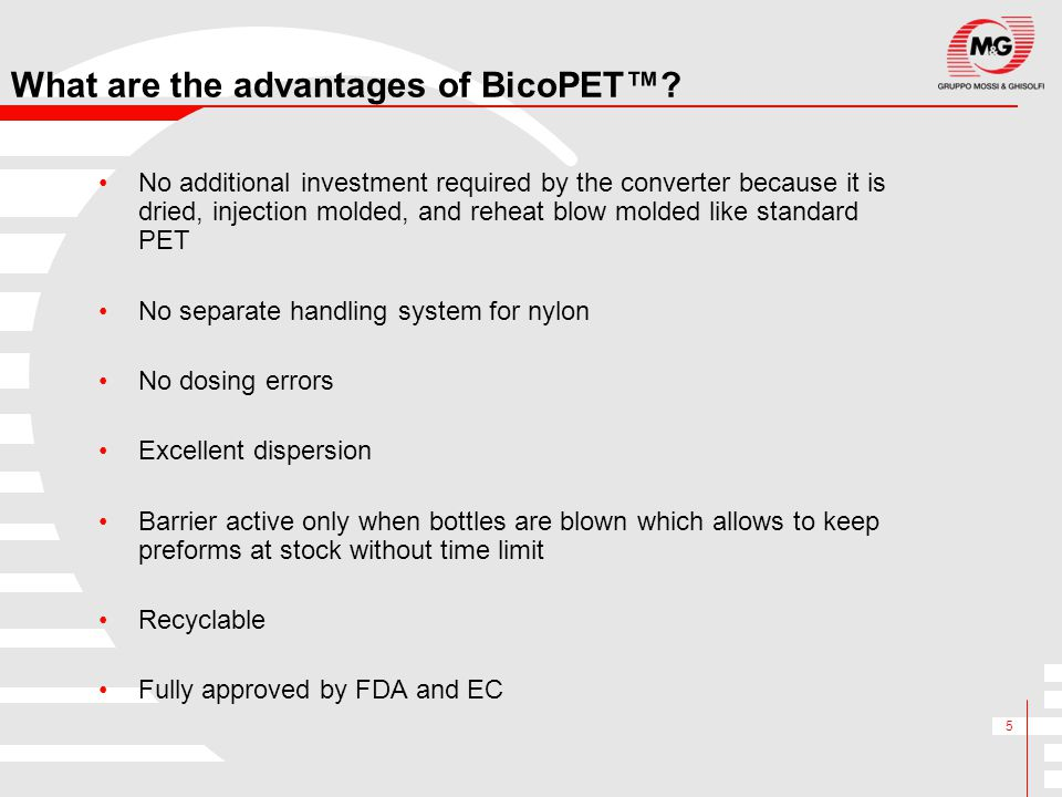 5 What are the advantages of BicoPET™? No additional investment required by the converter because it is dried, injection molded, and reheat blow molde