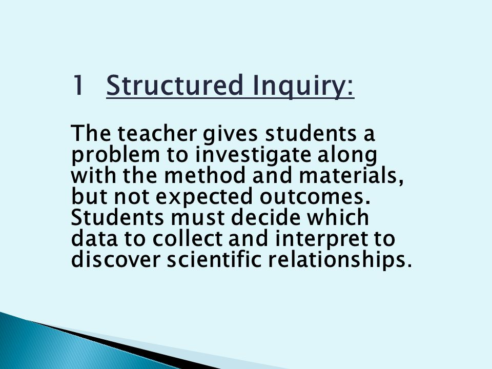 1 Structured Inquiry: The teacher gives students a problem to investigate along with the method and materials, but not expected outcomes.