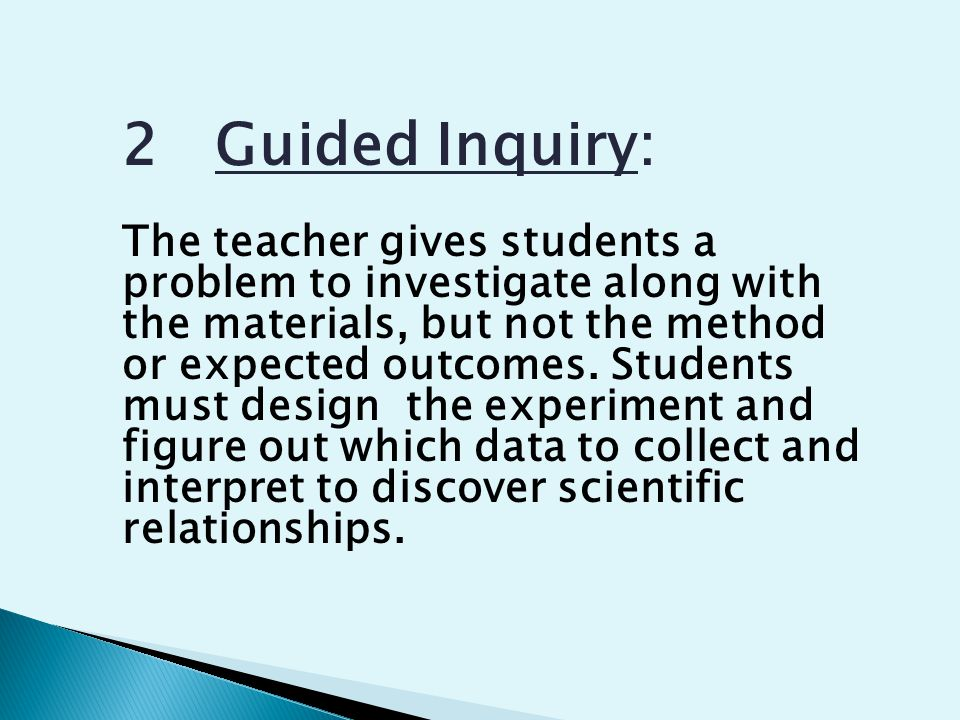 2 Guided Inquiry: The teacher gives students a problem to investigate along with the materials, but not the method or expected outcomes.