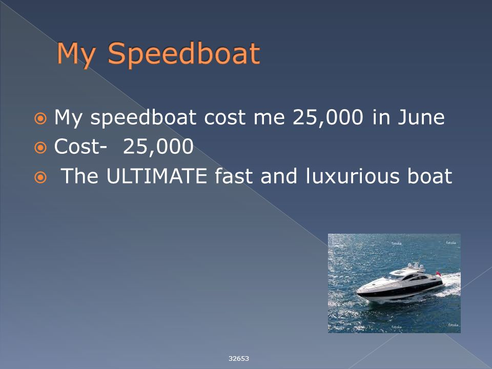  My speedboat cost me 25,000 in June  Cost- 25,000  The ULTIMATE fast and luxurious boat 32653