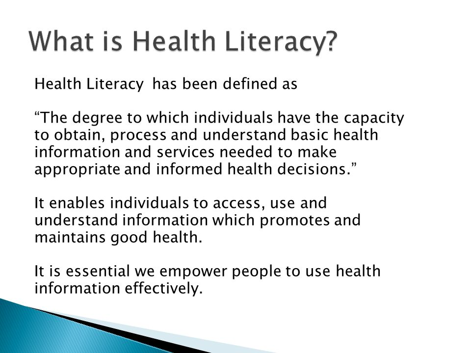 Health Literacy has been defined as The degree to which individuals have the capacity to obtain, process and understand basic health information and services needed to make appropriate and informed health decisions. It enables individuals to access, use and understand information which promotes and maintains good health.
