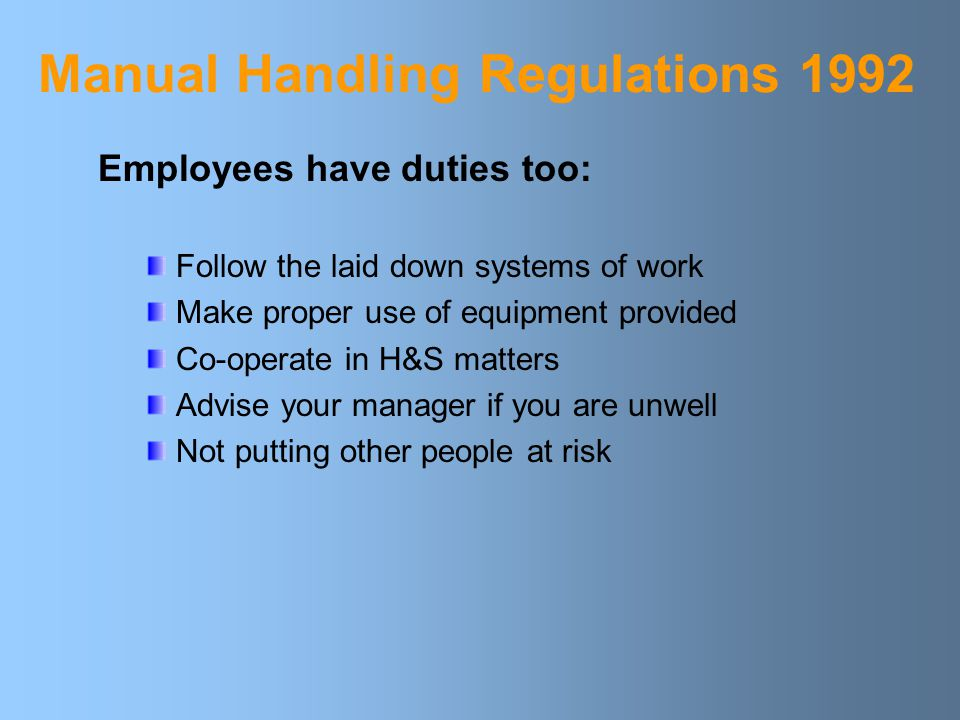 Manual Handling Regulations 1992 Regulations provide a hierarchy of measures Employers must: Avoid manual handling where possible Assess any hazardous