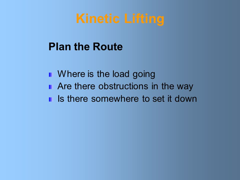 Kinetic Lifting Summarised by: Plan the Route Assess the load Correct position of feet Straight back Correct grip Lift smoothly