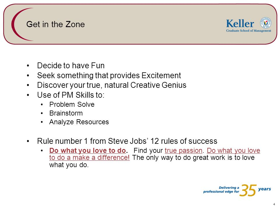4 Get in the Zone Decide to have Fun Seek something that provides Excitement Discover your true, natural Creative Genius Use of PM Skills to: Problem Solve Brainstorm Analyze Resources Rule number 1 from Steve Jobs' 12 rules of success Do what you love to do.