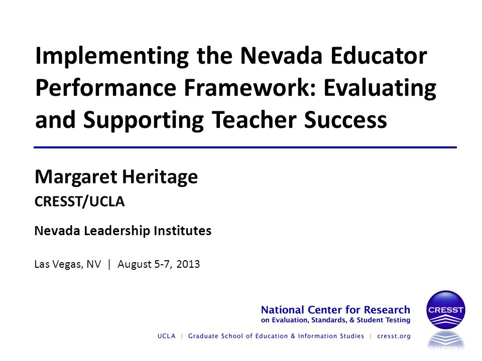 Nevada Leadership Institutes Las Vegas, NV | August 5-7, 2013 Margaret Heritage CRESST/UCLA Implementing the Nevada Educator Performance Framework: Evaluating and Supporting Teacher Success