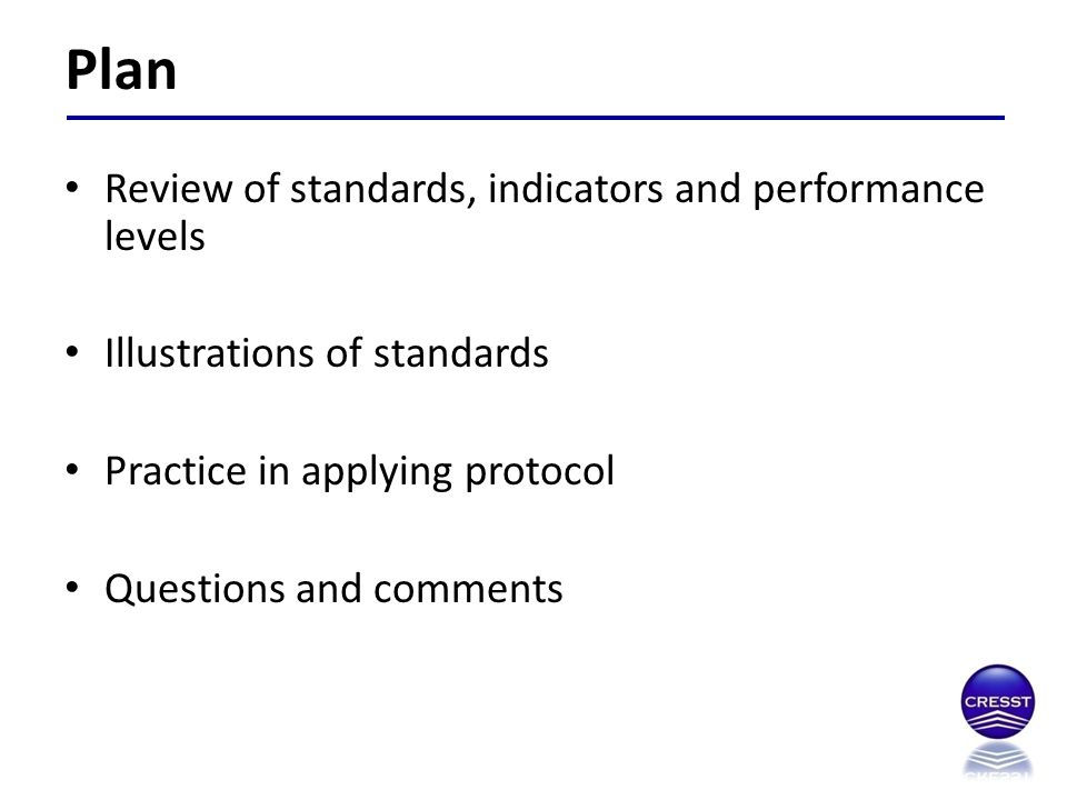 Review of standards, indicators and performance levels Illustrations of standards Practice in applying protocol Questions and comments Plan
