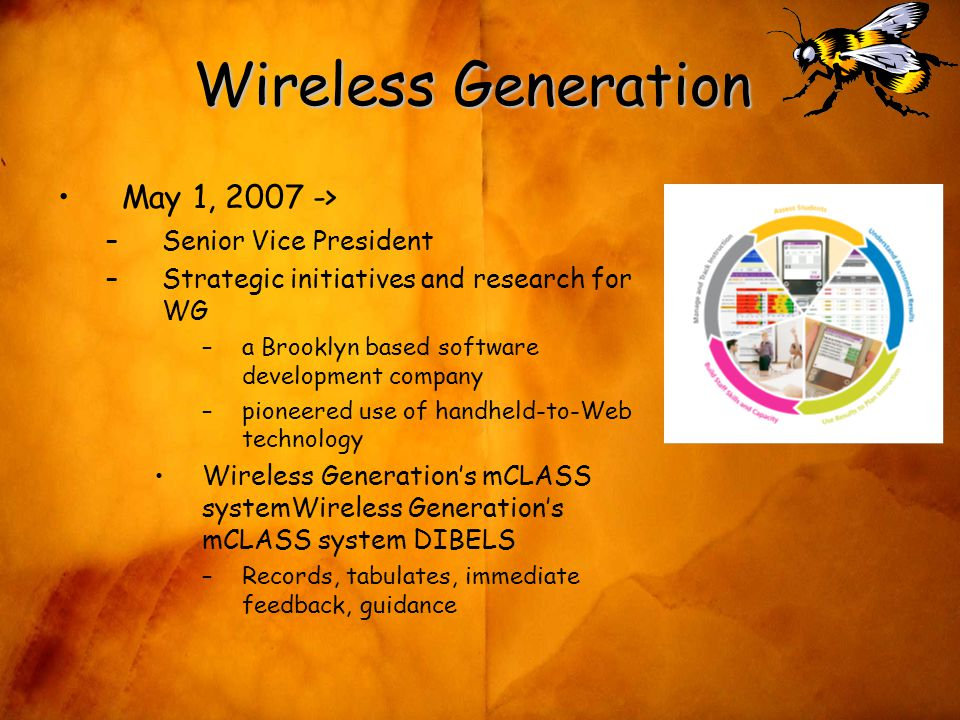 Wireless Generation May 1, 2007 -> –Senior Vice President –Strategic initiatives and research for WG –a Brooklyn based software development company –pioneered use of handheld-to-Web technology Wireless Generation's mCLASS systemWireless Generation's mCLASS system DIBELS –Records, tabulates, immediate feedback, guidance