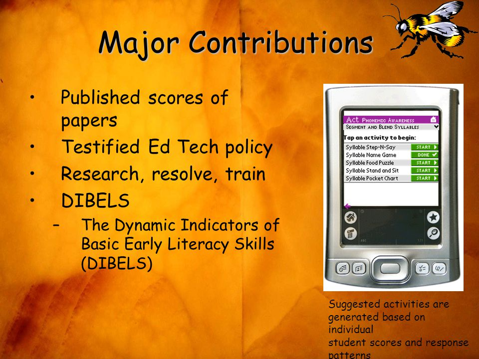Major Contributions Published scores of papers Testified Ed Tech policy Research, resolve, train DIBELS –The Dynamic Indicators of Basic Early Literacy Skills (DIBELS) Suggested activities are generated based on individual student scores and response patterns