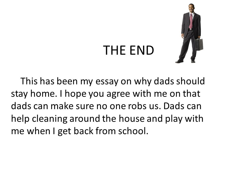 THE END This has been my essay on why dads should stay home.